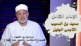 العالم الربانى سعيد بن المسيب سيد التابعين برنامج مع الفقهاء مع فضيلة الدكتور محمد عبد الفتاح