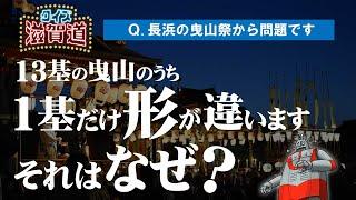 長浜曳山祭に1基形が違うものがある?:クイズ滋賀道