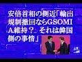 安倍首相の側近「輸出規制撤回ならGSOMIA維持? それは韓国側の事情」