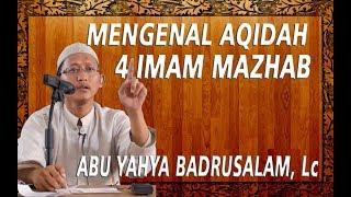 Mengenal Aqidah 4 Imam Madzhab  || Ustadz Abu Yahya Badrusalam, Lc