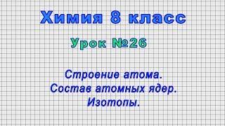 Химия 8 класс Урок 26 - Строение атома. Состав атомных ядер. Изотопы.