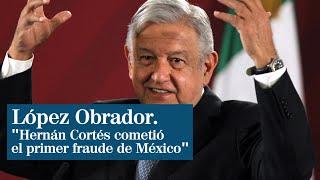 "López Obrador asegura que Hernán Cortés cometió el ""primer fraude"" de México"