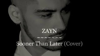 ZAYN - Sooner Than Later Cover Lyrics