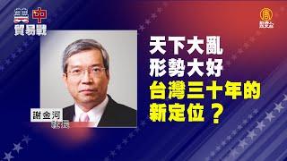 「美中貿易戰持續升溫、台灣如何因應?」04:謝金河社長--天下大亂、形勢大好,台灣三十年的新定位