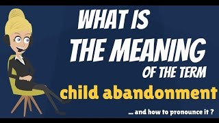 What is CHILD ABANDONMENT? What does CHILD ABANDONMENT mean? CHILD ABANDONMENT meaning