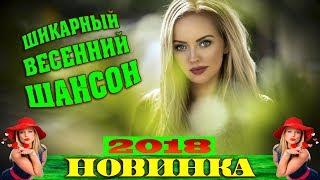 ШИКАРНЫЕ ВЕСЕННИЕ НОВИНКИ ШАНСОНА   КРАСИВАЯ ВЕСНА 2018