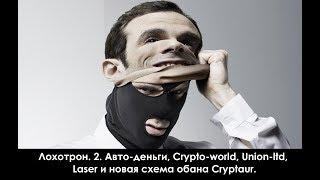 Лохотрон. 2. Авто-деньги, Crypto-world, Union-ltd, Laser и новая схема обмана Cryptaur!