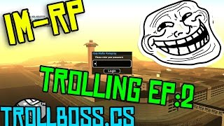 [IMRP] TROLLING EPISODE 2 showcasing [CLEO] TROLLBOSS.CS