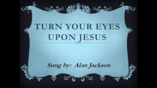 Turn Your Eyes Upon Jesus w/lyrics By Alan Jackson