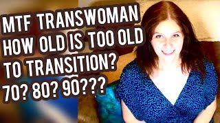 MTF Transwoman - Too old to transition? How old is too old?