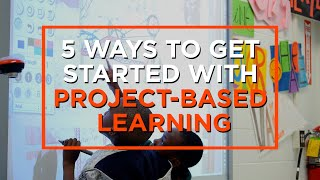 5 Ways to Begin the Shift Towards Project-Based Learning