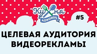 Как выбрать целевую аудиторию для видеокампании на YouTube | Кухня Adwords#5