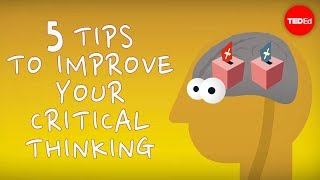 TED-Ed - 5 Tips To Improve Your Critical Thinking