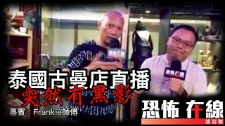 [精華][嘉賓:Frankie師傅] 泰國古曼店直播突然有黑影閃過 〈恐怖在線〉2017-07-04