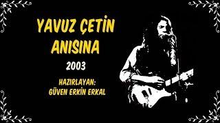 Yavuz Çetin Anısına | 2003 | Hazırlayan, Güven Erkin Erkal