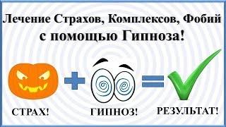 ЛЕЧЕНИЕ СТРАХОВ, КОМПЛЕКСОВ, ФОБИЙ С ПОМОЩЬЮ ГИПНОЗА!