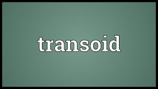 Transoid Meaning