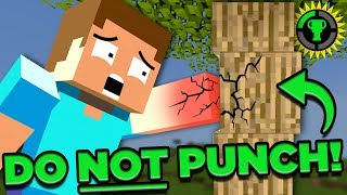 "SUBSCRIBE to never miss a Theory! ► http://bit.ly/1qV8fd6  There are a ton of interesting things in Minecraft, but one that stands out to me is the fact that to cut down a tree you PUNCH IT! You punch a tree! How does Steve not break his hand? Loyal Theorists, I want to find out if you can really cut down a tree with only your FISTS and not injure yourself... too bad. Don't try this at home Theorists, let me do it for you!  Get the game here ►► https://www.minecraft.net/  Need Royalty Free Music for your Content? Try Epidemic Sound. Get A 30 Day Free Trial! ► http://share.epidemicsound.com/MatPat  SUBSCRIBE for Every Theory! ►► http://bit.ly/1qV8fd6   Hang out with us on GTLive! ► http://bit.ly/1LkSBnz  #Minecraft #Trees #TreePunch #MinecraftTreePunch #MinecraftLore #MinecraftTheory #Theory #GameTheory   More THEORIES: The TRUTH About MINECRAFT's World! ►► https://goo.gl/XySv1N The END of Princess Peach! ► https://bit.ly/2CJuYbm Minecraft's Ending, DECODED! ►► http://bit.ly/2d5o2Ky Mario Kart 8, Mario's SCARIEST Game? ► https://bit.ly/2wyeell What's Diamond Armor Worth IRL? ►► http://bit.ly/1Q5xhmM  Credits: Writers: Matthew Patrick and Justin Kuiper Editors: Alex ""Sedge"" Sedgwick, Tyler Mascola, Dan ""Cybert"" Seibert, and Marc Schneider Assistant Editor: AlyssaBeCrazy Sound Editor: Yosi Berman  Sources: https://www.diffen.com/difference/Hardwood_vs_Softwood  https://en.wikipedia.org/wiki/Janka_hardness_test"