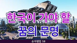 손자병법 58 - 한국이 가야 할 꿈의 문명