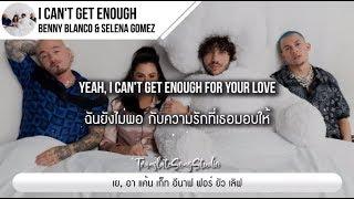 แปลเพลง I Can't Get Enough - Benny Blanco, Selena Gomez, J Balvin Ft. Tainy