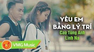 Yêu Em Bằng Lý Trí | CAO TÙNG ANH ft LINH NA | OFFICIAL MV 4K | Nhạc Trẻ Hay Nhất