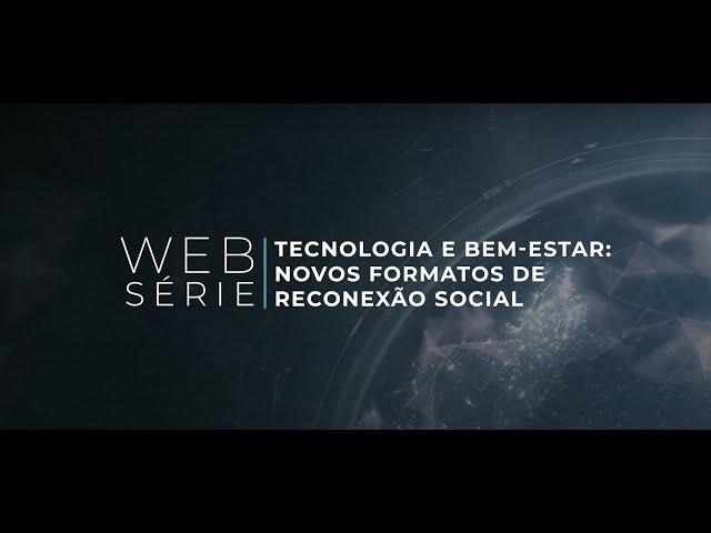 Websérie Tecnologia e Bem-Estar: Novos Formatos de Reconexão Social | Episódio 1