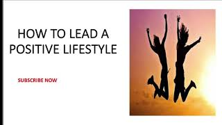 How to Lead a Positive Lifestyle   Living a Positive life   positive Attitude