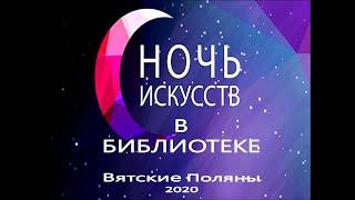 Ночь искусств 2020 в городской библиотеке №1 МБУК «Вятскополянская ГЦБС» часть 1