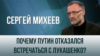"""Сергей Михеев. """"Почему Путин отказался встречаться с Лукашенко?"""""""