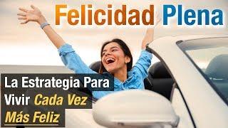 Video: Felicidad Plena - La Estrategia Para Vivir Cada Vez Más Feliz