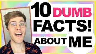 10 DUMB FACTS ABOUT ME!
