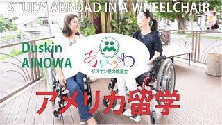 車椅子でアメリカ留学 The Duskin AINOWA Foundation ダスキン愛の輪基金 障害者リーダー育成海外研修派遣事業