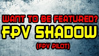 Featuring Fpv Pilots: Fpv Shadow [Beginner or pro, Doesnt matter]
