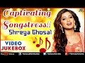 Shreya Ghoshal ~ Captivating Songstress : Blockbuster Hits || Video Jukebox
