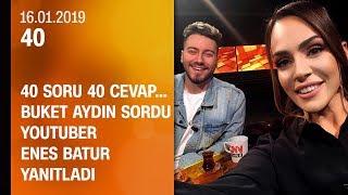 Buket Aydın 40'ta sordu, YouTuber Enes Batur yanıtladı - 16.01.2019