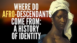 Where Do Afro-Descendants Come From: A History Of Identity