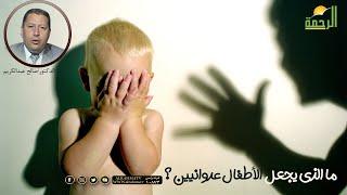 ما الذى يجعل الأطفال عدوانيين ؟ مع الدكتور صالح عبد الكريم