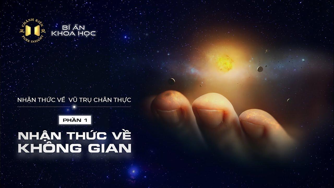 Nhận thức về Vũ trụ chân thực – phần 01: Nhận thức về không gian | Bí ẩn Khoa học