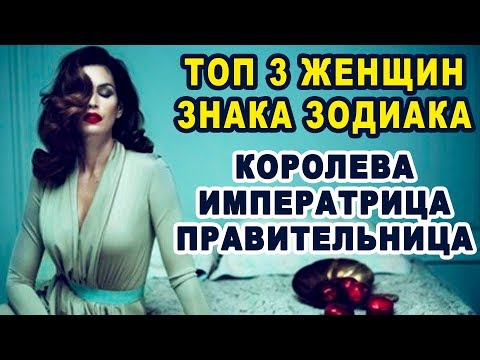 Топ 3 женщин по Знаку Зодиака - КОРОЛЕВА, ИМПЕРАТРИЦА, ПРАВИТЕЛЬНИЦА Лучшая Девушка по Знаку Зодиака