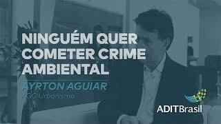 Ninguém quer cometer crime ambiental - Ayrton Aguiar (AGC Urbanismo)