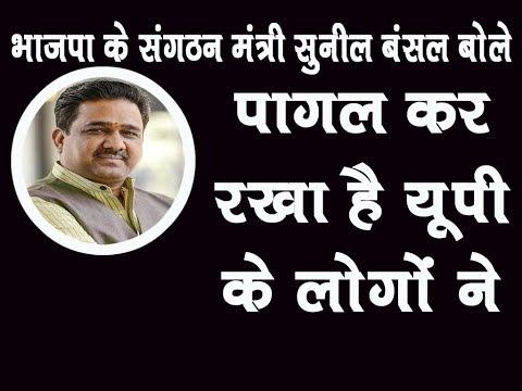 भाजपा के संगठन मंत्री सुनील बंसल बोले- पागल कर रखा है यूपी के लोगों ने...