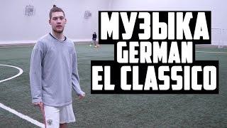 МУЗЫКА, КОТОРУЮ ИСПОЛЬЗУЕТ GERMAN EL CLASSICO #13