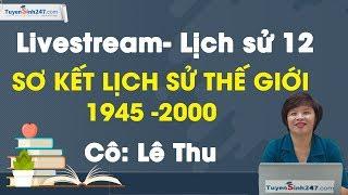 Sơ kết lịch sử thế giới 1945 -2000 - Lịch sử 12- Cô Lê Thu