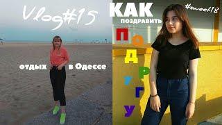 VLOG#15: ЛЕТО 2018 ||часть 1||: День Рождения ЛУЧШЕЙ ПОДРУГИ(#sweet18)//мини отдых в Одессе