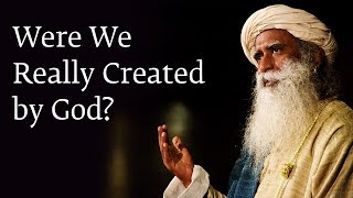 Were We Really Created by God? - Sadhguru