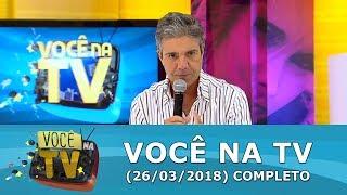 Você Na TV (26/03/18) | Completo