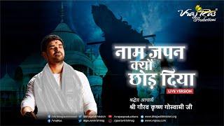 Naam Japan Kyun Chord Diya   LIVE VERSION   Shri Gaurav Krishna Goswami