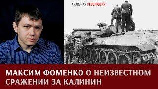 Максим Фоменко о неизвестном сражении за Калинин