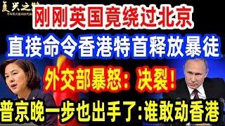 刚刚英国竟绕过北京,直接命令香港特首释放暴徒!外交部暴怒:中英决裂!俄罗斯看不下去了,普京晚一步动手!强势介入:谁敢动香港!