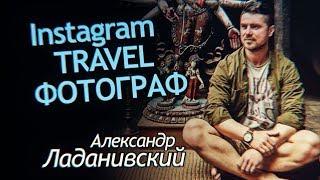 Путешествия как Стиль Жизни. Instagram Travel Фотограф. Александр Ладанивский Интервью